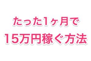 1ヶ月で15万円稼ぐ方法