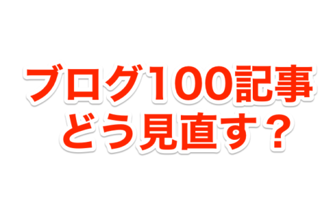 ブログ100記事書いたのに収益が増えないあなたが見直すべきこと