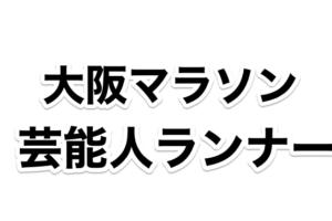大阪マラソン2019に参加する芸能人一覧。過去の参加有名人は誰?